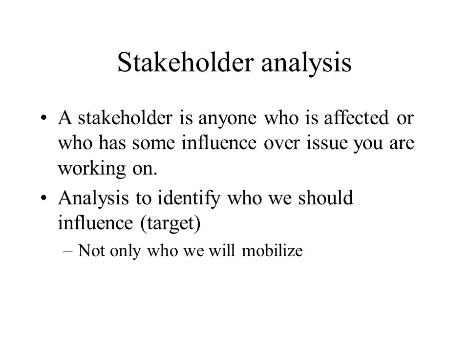 Stakeholder analysis A stakeholder is anyone who is affected or who has some influence over issue you are working on.