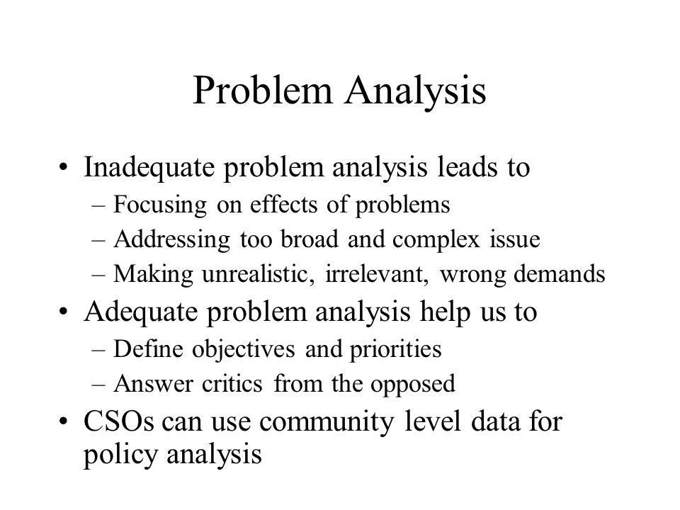 Problem Analysis Inadequate problem analysis leads to –Focusing on effects of problems –Addressing too broad and complex issue –Making unrealistic, irrelevant, wrong demands Adequate problem analysis help us to –Define objectives and priorities –Answer critics from the opposed CSOs can use community level data for policy analysis