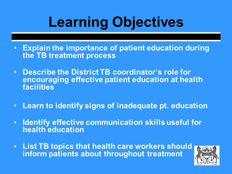 Learning Objectives Explain the importance of patient education during the TB treatment process Describe the District TB coordinators role for encouraging effective patient education at health facilities Learn to identify signs of inadequate pt.