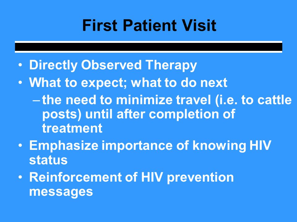 First Patient Visit Directly Observed Therapy What to expect; what to do next –the need to minimize travel (i.e.