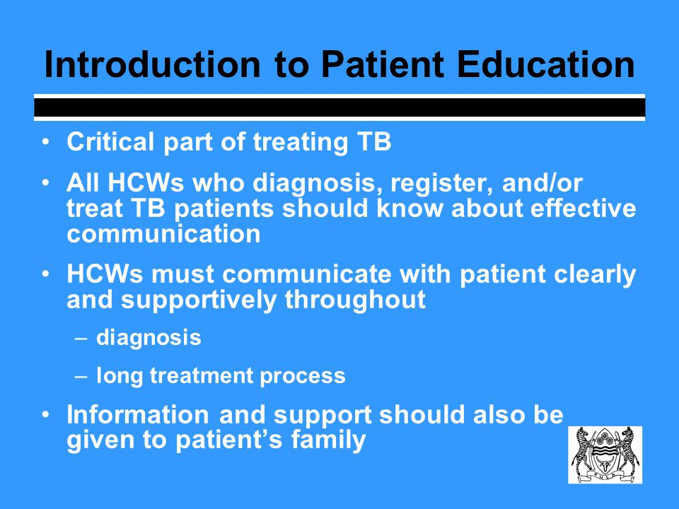 Introduction to Patient Education Critical part of treating TB All HCWs who diagnosis, register, and/or treat TB patients should know about effective communication HCWs must communicate with patient clearly and supportively throughout –diagnosis –long treatment process Information and support should also be given to patients family