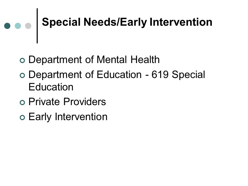 Special Needs/Early Intervention Department of Mental Health Department of Education Special Education Private Providers Early Intervention