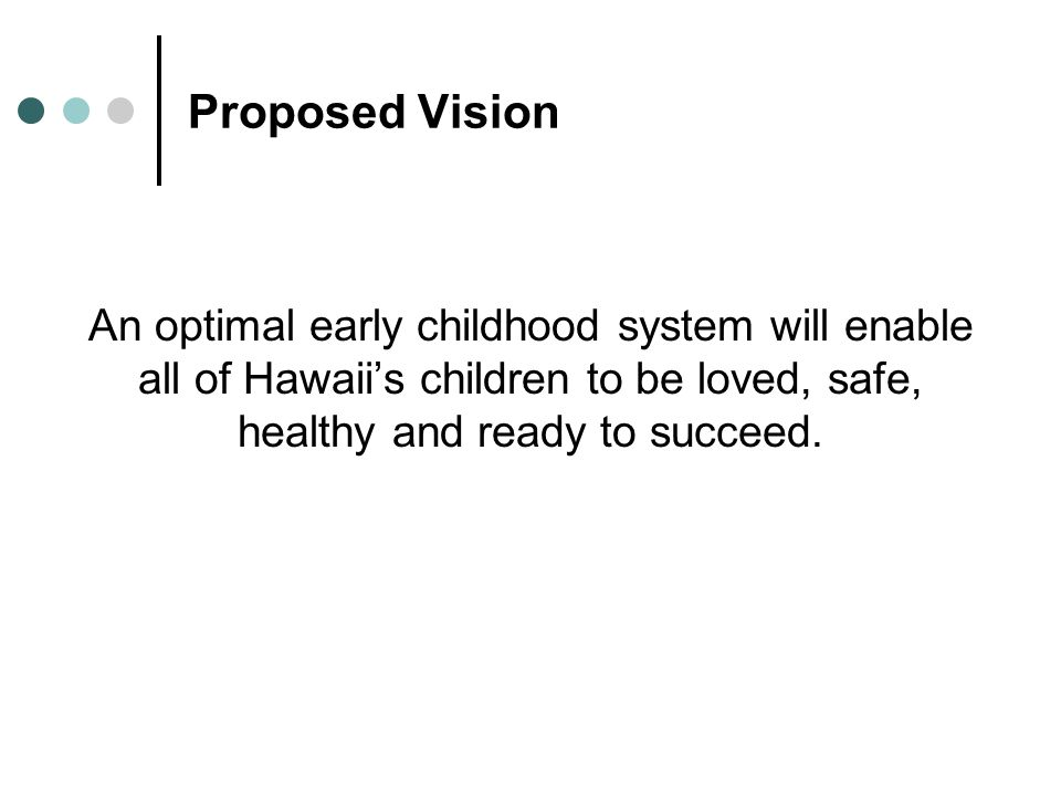 Proposed Vision An optimal early childhood system will enable all of Hawaiis children to be loved, safe, healthy and ready to succeed.