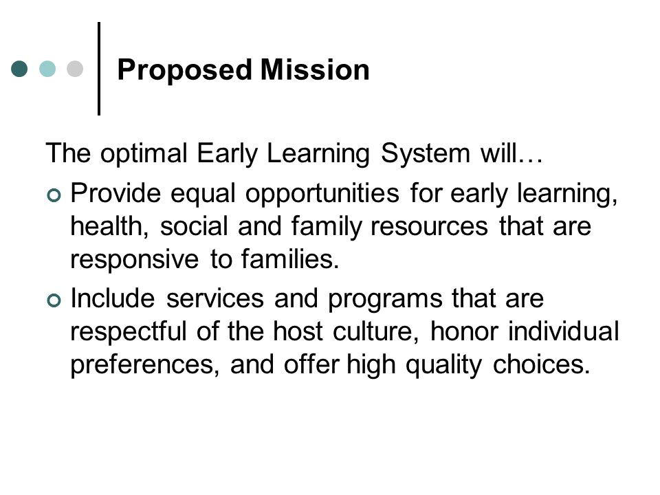 Proposed Mission The optimal Early Learning System will… Provide equal opportunities for early learning, health, social and family resources that are responsive to families.
