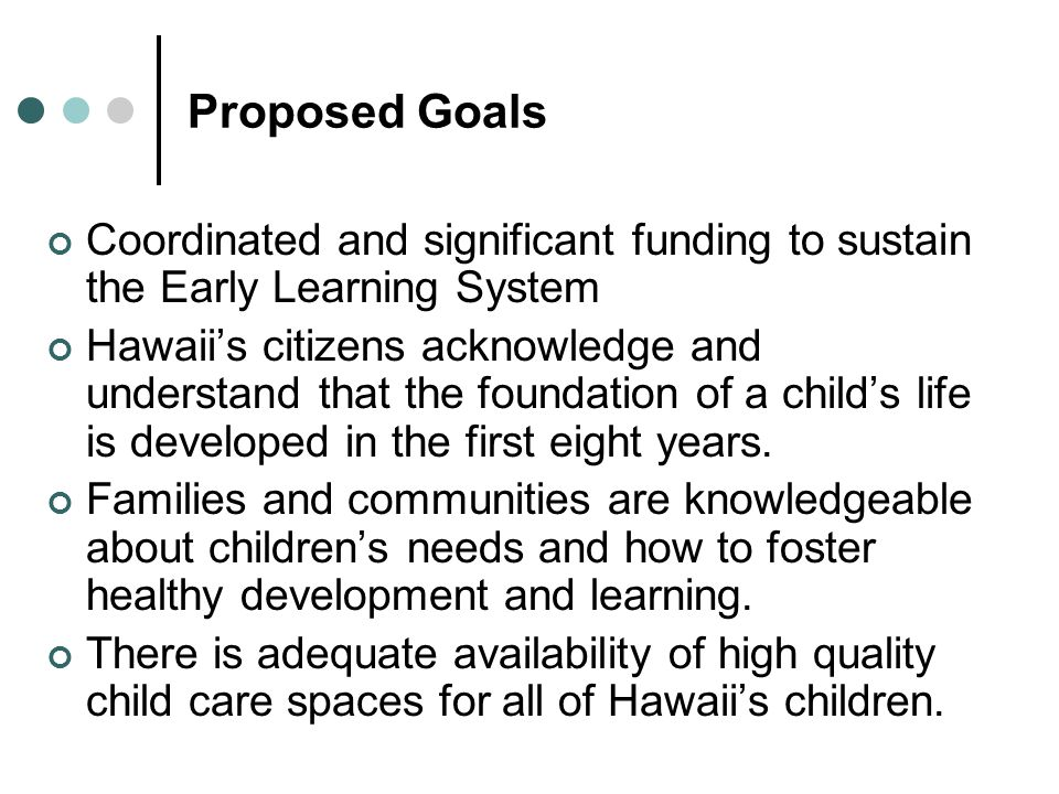Proposed Goals Coordinated and significant funding to sustain the Early Learning System Hawaiis citizens acknowledge and understand that the foundation of a childs life is developed in the first eight years.