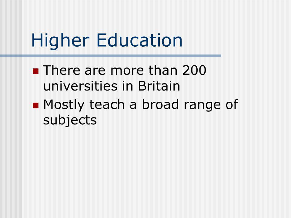 Higher Education There are more than 200 universities in Britain Mostly teach a broad range of subjects