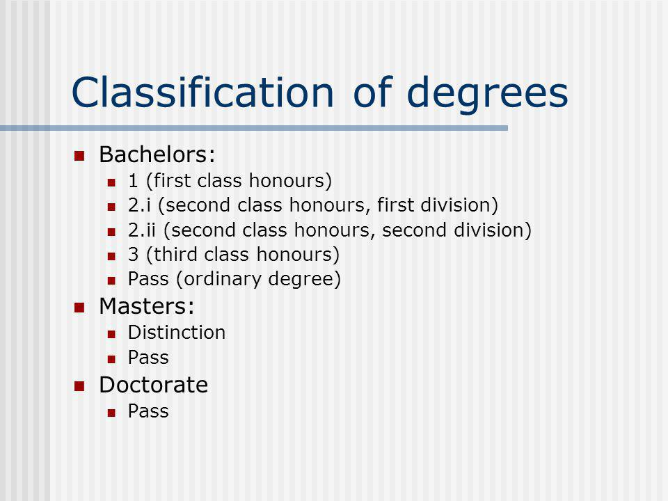 Classification of degrees Bachelors: 1 (first class honours) 2.i (second class honours, first division) 2.ii (second class honours, second division) 3 (third class honours) Pass (ordinary degree) Masters: Distinction Pass Doctorate Pass