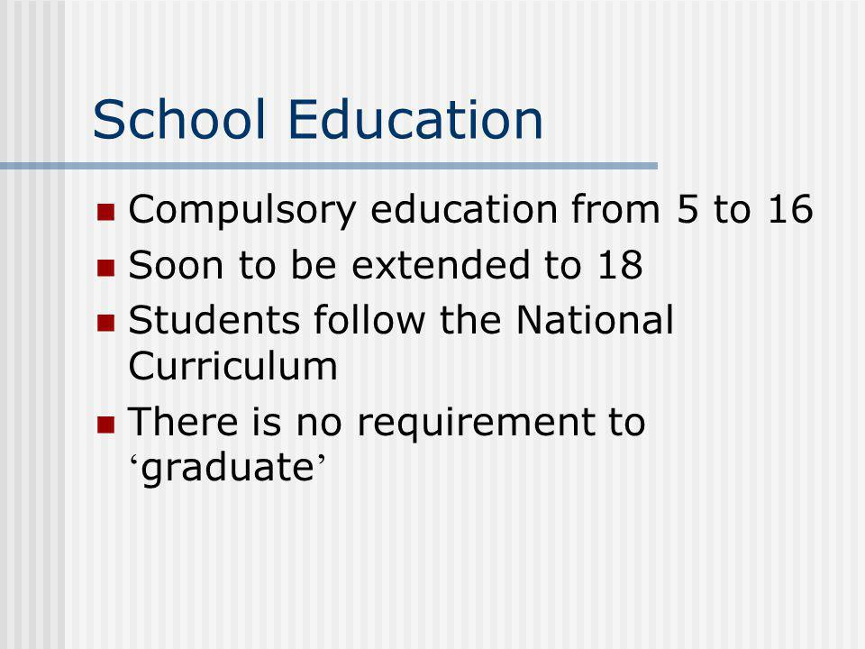 School Education Compulsory education from 5 to 16 Soon to be extended to 18 Students follow the National Curriculum There is no requirement to graduate