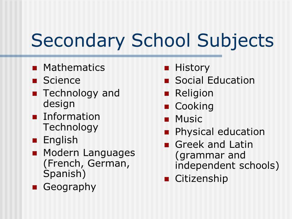 Secondary School Subjects Mathematics Science Technology and design Information Technology English Modern Languages (French, German, Spanish) Geography History Social Education Religion Cooking Music Physical education Greek and Latin (grammar and independent schools) Citizenship