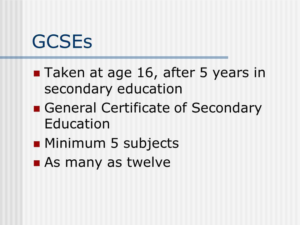 GCSEs Taken at age 16, after 5 years in secondary education General Certificate of Secondary Education Minimum 5 subjects As many as twelve