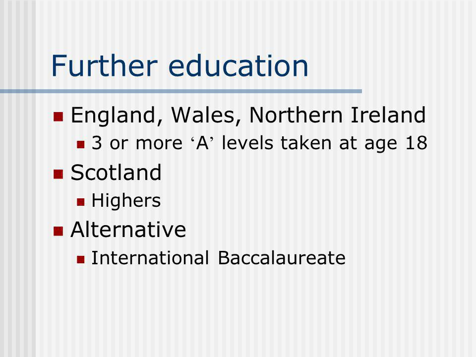 Further education England, Wales, Northern Ireland 3 or more A levels taken at age 18 Scotland Highers Alternative International Baccalaureate