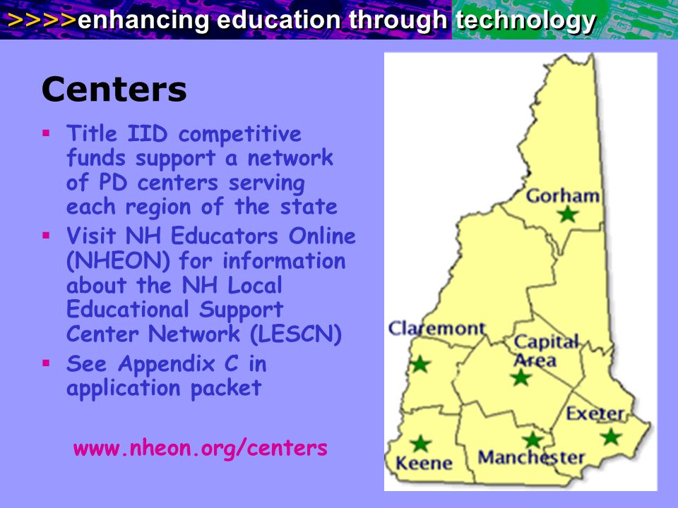 >>>> enhancing education through technology Centers Title IID competitive funds support a network of PD centers serving each region of the state Visit NH Educators Online (NHEON) for information about the NH Local Educational Support Center Network (LESCN) See Appendix C in application packet