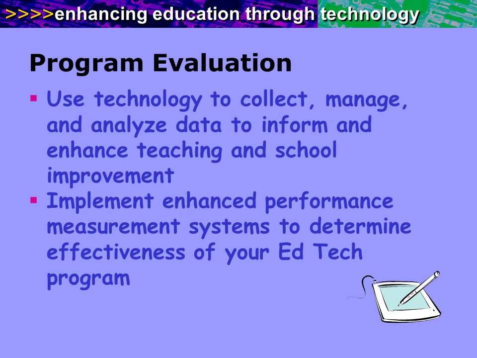 >>>> enhancing education through technology Program Evaluation Use technology to collect, manage, and analyze data to inform and enhance teaching and school improvement Implement enhanced performance measurement systems to determine effectiveness of your Ed Tech program