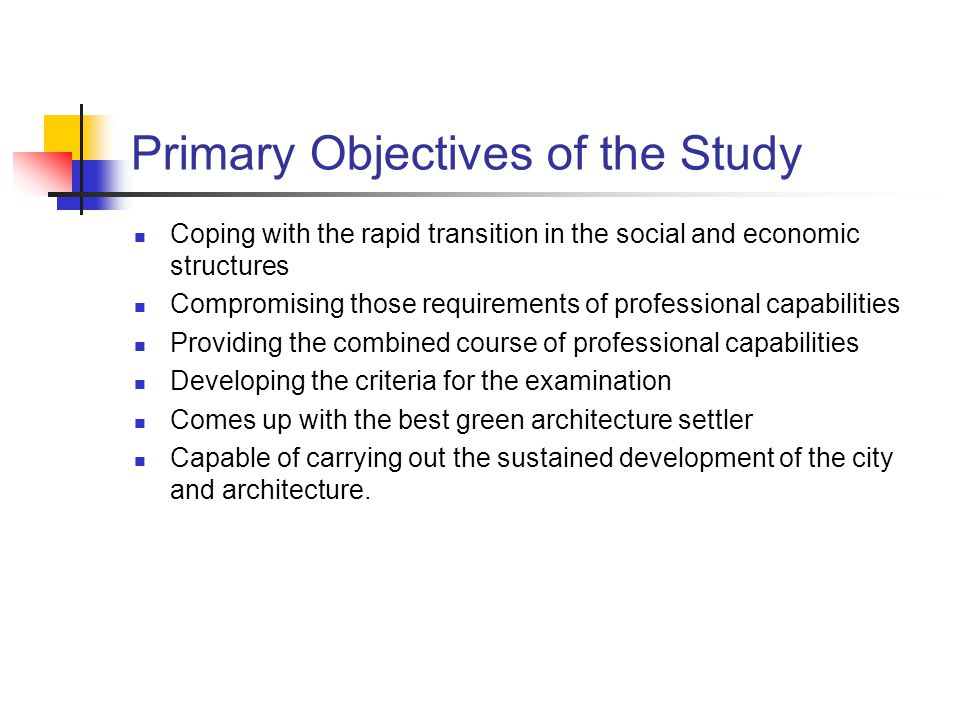 Primary Objectives of the Study Coping with the rapid transition in the social and economic structures Compromising those requirements of professional capabilities Providing the combined course of professional capabilities Developing the criteria for the examination Comes up with the best green architecture settler Capable of carrying out the sustained development of the city and architecture.