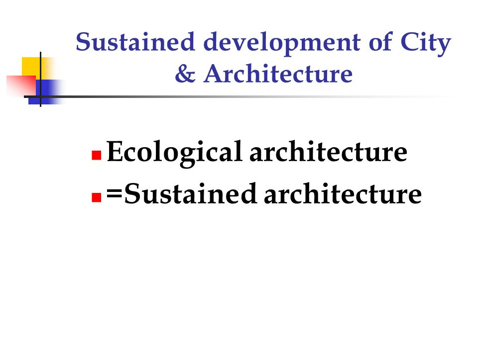 Sustained development of City & Architecture Ecological architecture =Sustained architecture