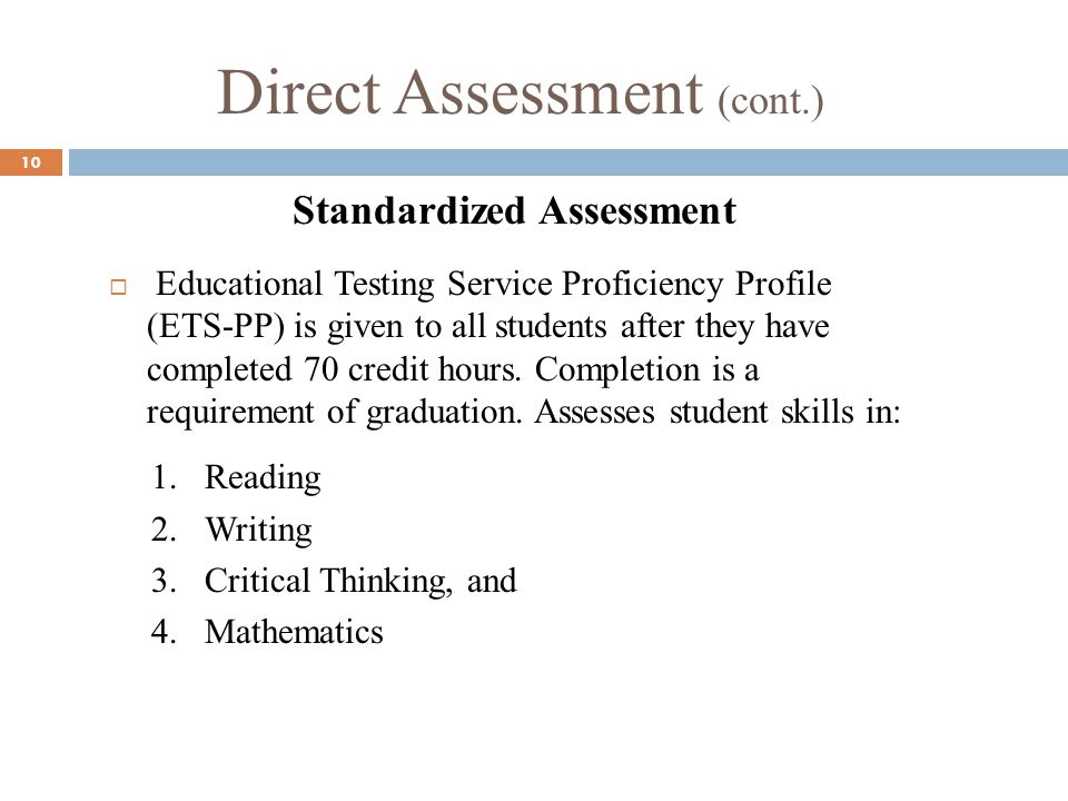 Direct Assessment (cont.) 10 Standardized Assessment Educational Testing Service Proficiency Profile (ETS-PP) is given to all students after they have completed 70 credit hours.