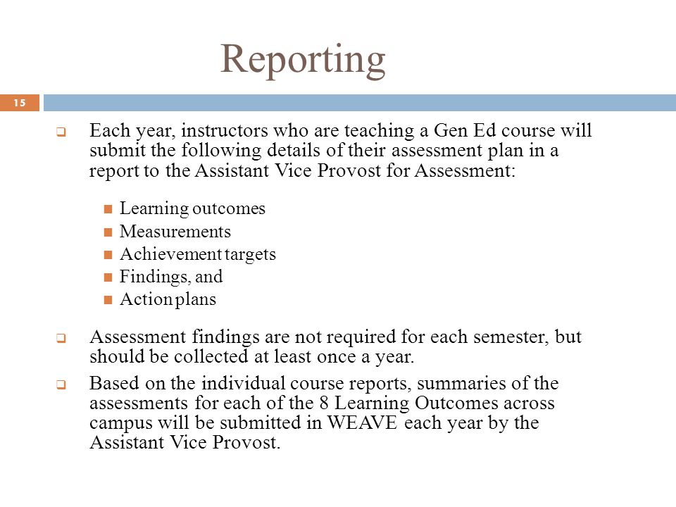 Reporting 15 Each year, instructors who are teaching a Gen Ed course will submit the following details of their assessment plan in a report to the Assistant Vice Provost for Assessment: Learning outcomes Measurements Achievement targets Findings, and Action plans Assessment findings are not required for each semester, but should be collected at least once a year.