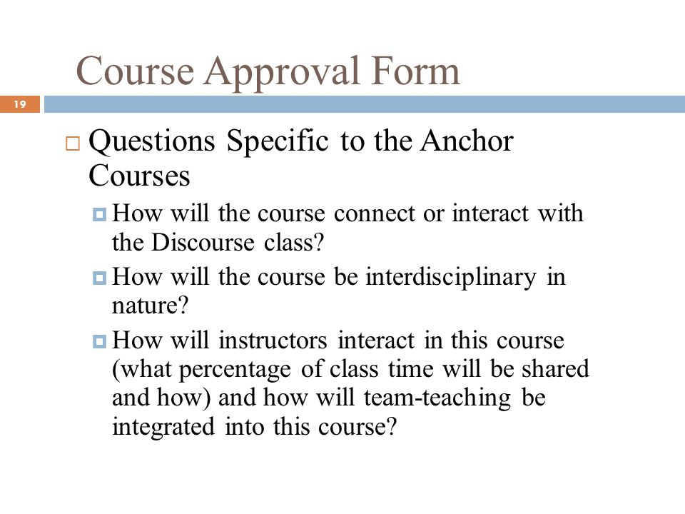 Course Approval Form 19 Questions Specific to the Anchor Courses How will the course connect or interact with the Discourse class.