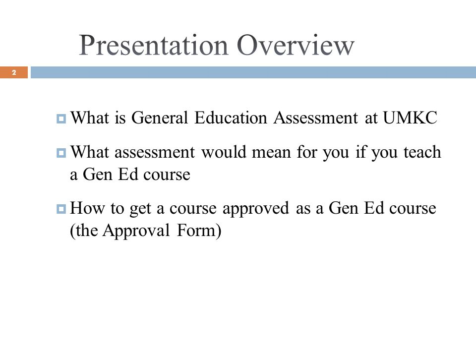 2 What is General Education Assessment at UMKC What assessment would mean for you if you teach a Gen Ed course How to get a course approved as a Gen Ed course (the Approval Form)