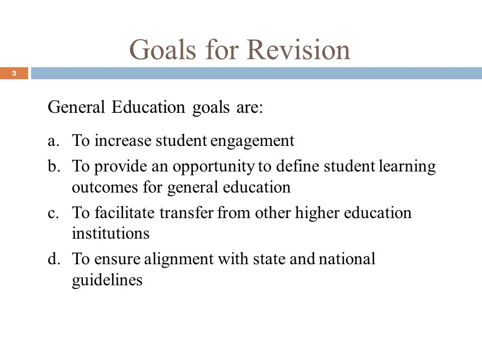 Goals for Revision 3 General Education goals are: a.To increase student engagement b.To provide an opportunity to define student learning outcomes for general education c.To facilitate transfer from other higher education institutions d.To ensure alignment with state and national guidelines