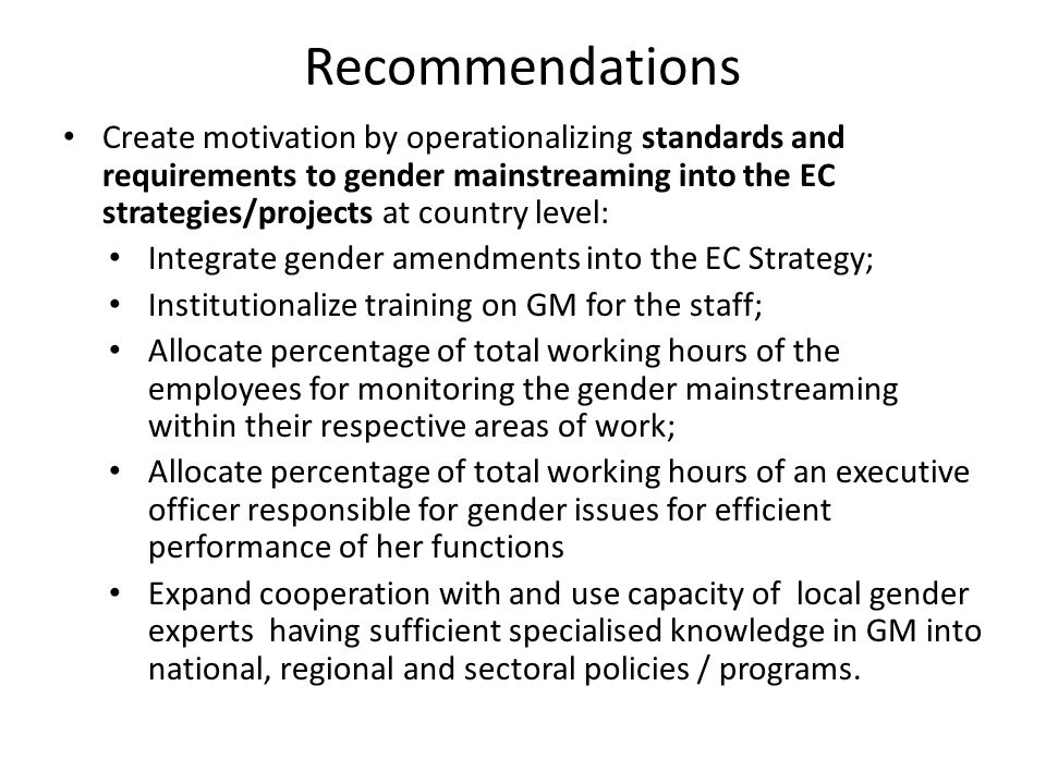 Recommendations Create motivation by operationalizing standards and requirements to gender mainstreaming into the EC strategies/projects at country level: Integrate gender amendments into the EC Strategy; Institutionalize training on GM for the staff; Allocate percentage of total working hours of the employees for monitoring the gender mainstreaming within their respective areas of work; Allocate percentage of total working hours of an executive officer responsible for gender issues for efficient performance of her functions Expand cooperation with and use capacity of local gender experts having sufficient specialised knowledge in GM into national, regional and sectoral policies / programs.