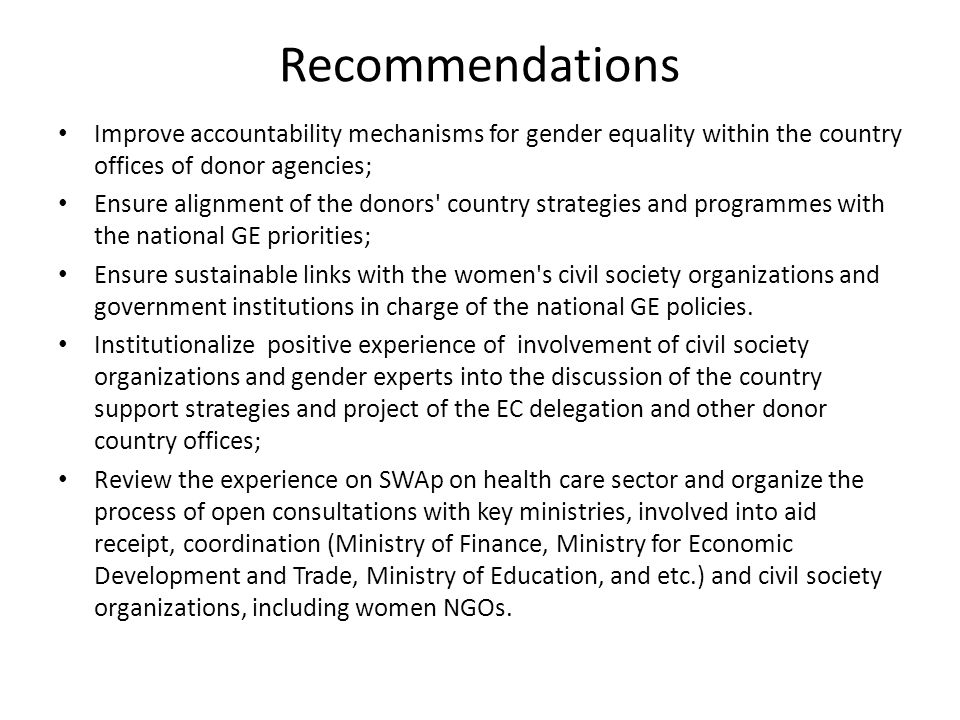 Recommendations Improve accountability mechanisms for gender equality within the country offices of donor agencies; Ensure alignment of the donors country strategies and programmes with the national GE priorities; Ensure sustainable links with the women s civil society organizations and government institutions in charge of the national GE policies.