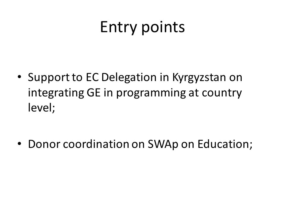 Entry points Support to EC Delegation in Kyrgyzstan on integrating GE in programming at country level; Donor coordination on SWAp on Education;