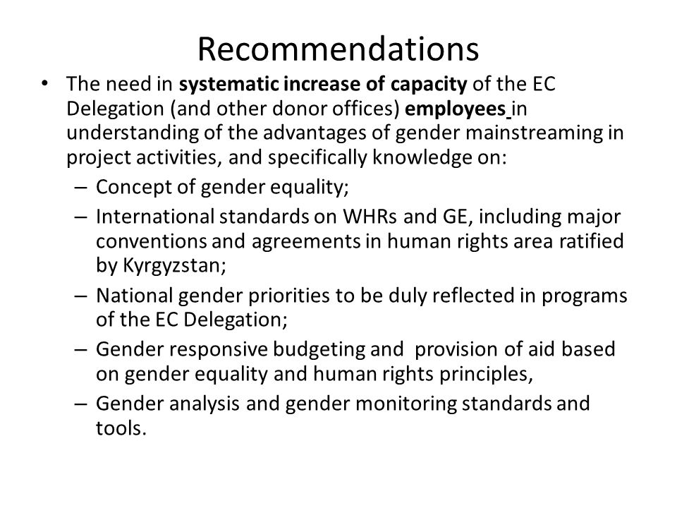 Recommendations The need in systematic increase of capacity of the EC Delegation (and other donor offices) employees in understanding of the advantages of gender mainstreaming in project activities, and specifically knowledge on: – Concept of gender equality; – International standards on WHRs and GE, including major conventions and agreements in human rights area ratified by Kyrgyzstan; – National gender priorities to be duly reflected in programs of the EC Delegation; – Gender responsive budgeting and provision of aid based on gender equality and human rights principles, – Gender analysis and gender monitoring standards and tools.