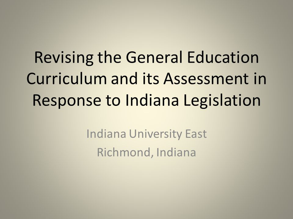 Revising the General Education Curriculum and its Assessment in Response to Indiana Legislation Indiana University East Richmond, Indiana