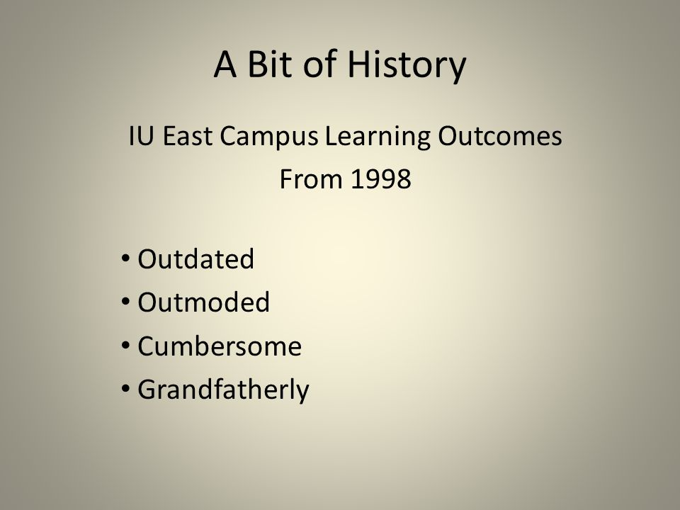 A Bit of History IU East Campus Learning Outcomes From 1998 Outdated Outmoded Cumbersome Grandfatherly