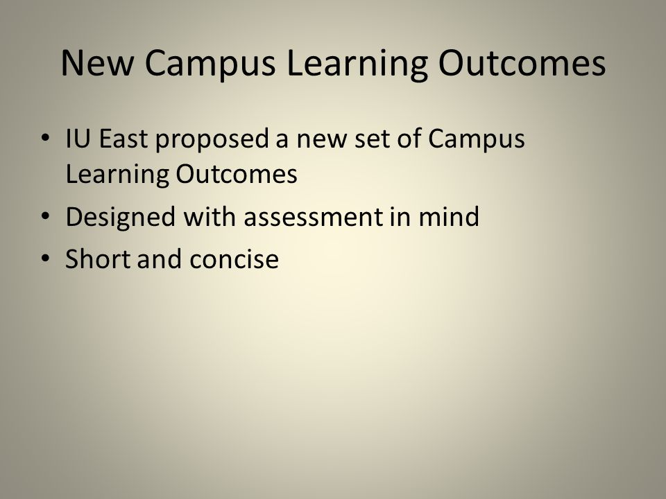 New Campus Learning Outcomes IU East proposed a new set of Campus Learning Outcomes Designed with assessment in mind Short and concise
