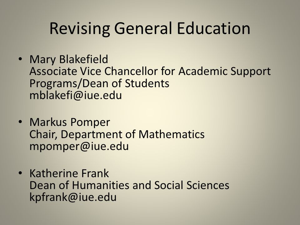 Revising General Education Mary Blakefield Associate Vice Chancellor for Academic Support Programs/Dean of Students Markus Pomper Chair, Department of Mathematics Katherine Frank Dean of Humanities and Social Sciences