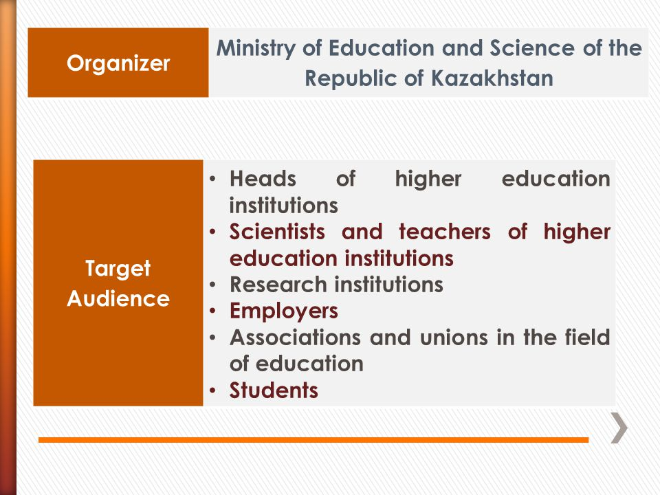 Organizer Ministry of Education and Science of the Republic of Kazakhstan Target Audience Heads of higher education institutions Scientists and teachers of higher education institutions Research institutions Employers Associations and unions in the field of education Students