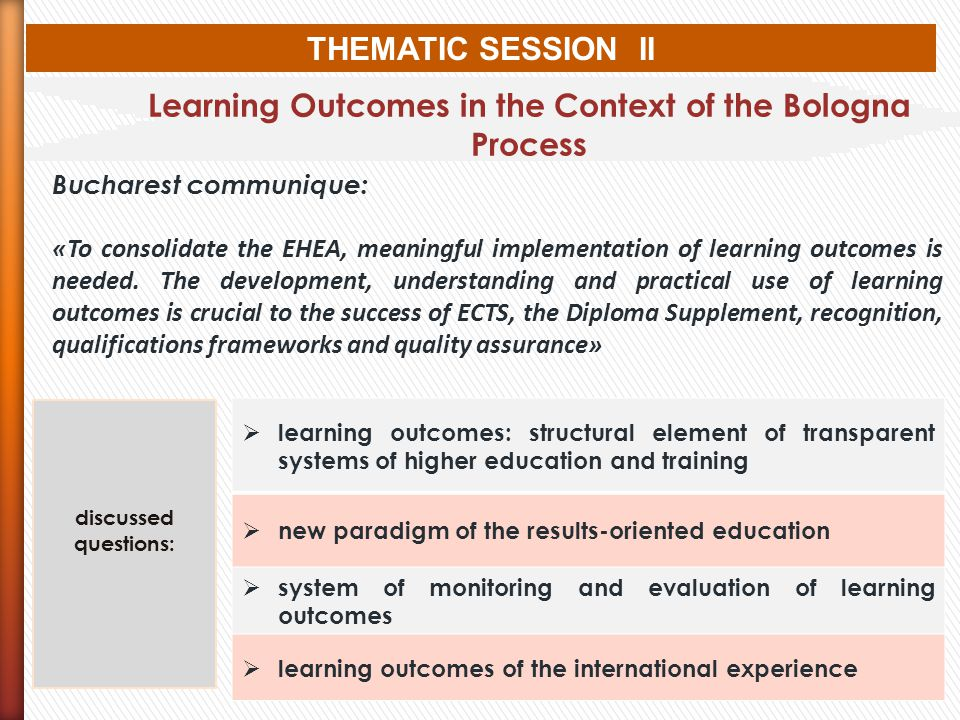 THEMATIC SESSION II Learning Outcomes in the Context of the Bologna Process Bucharest communique: «To consolidate the EHEA, meaningful implementation of learning outcomes is needed.