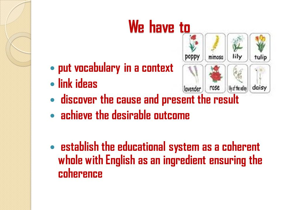 We have to put vocabulary in a context link ideas discover the cause and present the result achieve the desirable outcome establish the educational system as a coherent whole with English as an ingredient ensuring the coherence