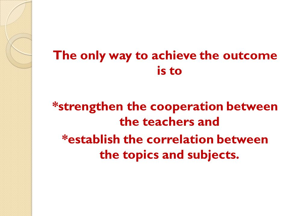 The only way to achieve the outcome is to *strengthen the cooperation between the teachers and *establish the correlation between the topics and subjects.