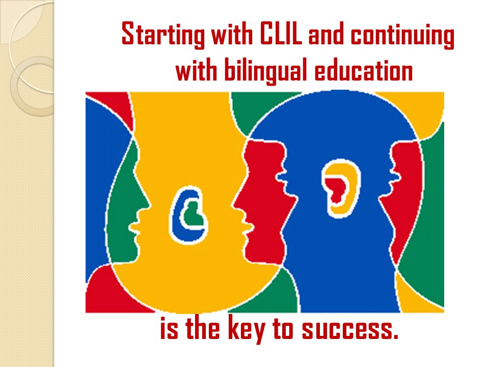 Starting with CLIL and continuing with bilingual education is the key to success.