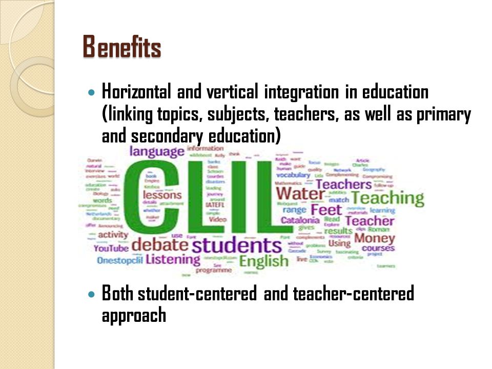 Benefits Horizontal and vertical integration in education (linking topics, subjects, teachers, as well as primary and secondary education) Both student-centered and teacher-centered approach