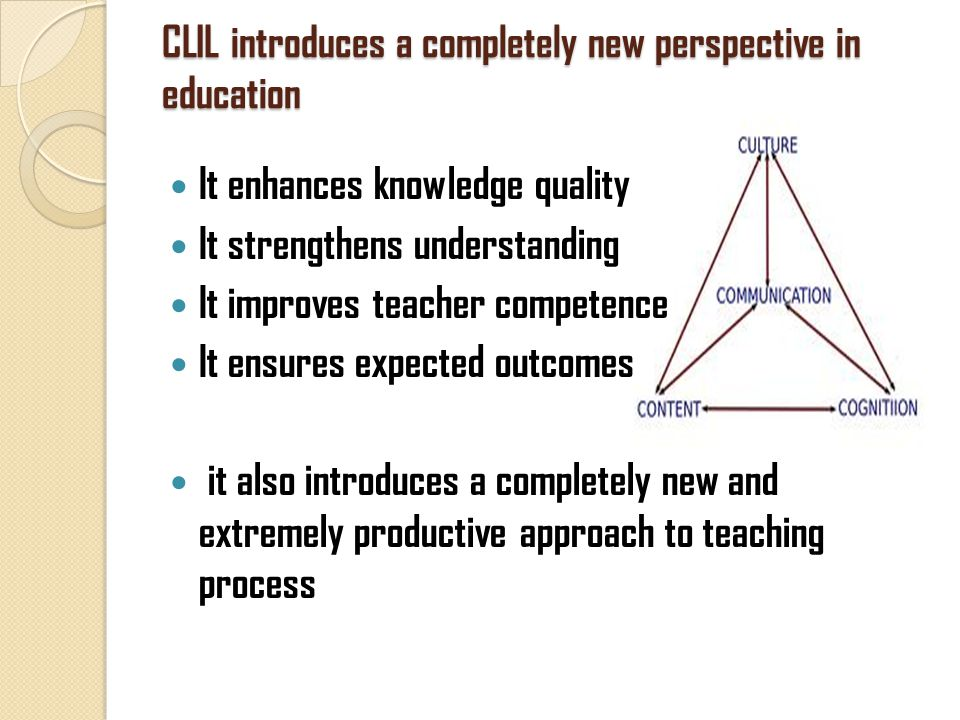 CLIL introduces a completely new perspective in education It enhances knowledge quality It strengthens understanding It improves teacher competence It ensures expected outcomes it also introduces a completely new and extremely productive approach to teaching process