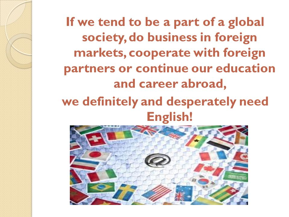 If we tend to be a part of a global society, do business in foreign markets, cooperate with foreign partners or continue our education and career abroad, we definitely and desperately need English!