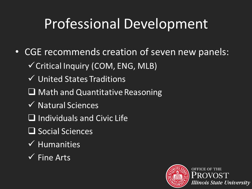 Professional Development CGE recommends creation of seven new panels: Critical Inquiry (COM, ENG, MLB) United States Traditions Math and Quantitative Reasoning Natural Sciences Individuals and Civic Life Social Sciences Humanities Fine Arts