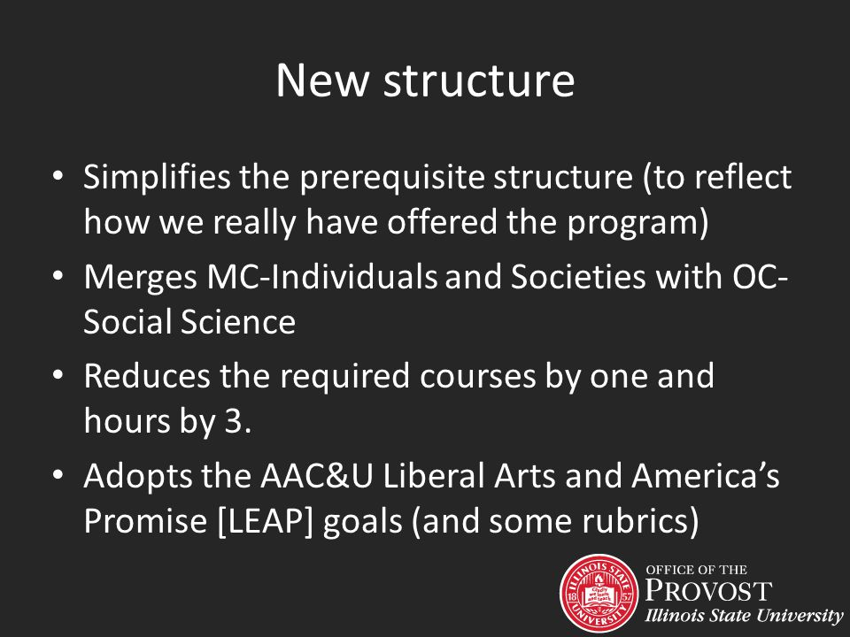New structure Simplifies the prerequisite structure (to reflect how we really have offered the program) Merges MC-Individuals and Societies with OC- Social Science Reduces the required courses by one and hours by 3.