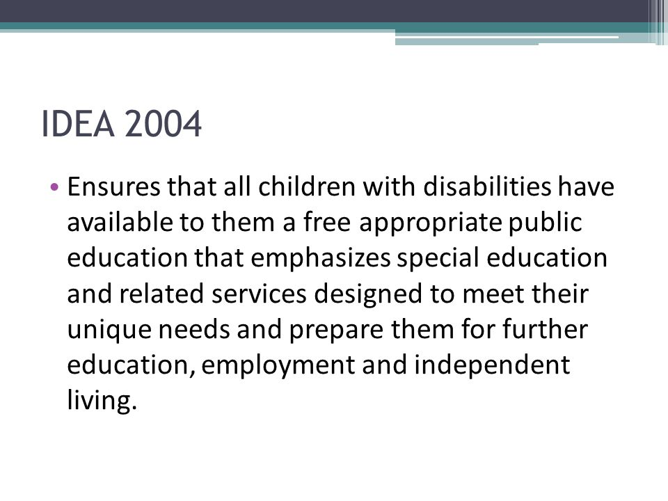 IDEA 2004 Ensures that all children with disabilities have available to them a free appropriate public education that emphasizes special education and related services designed to meet their unique needs and prepare them for further education, employment and independent living.