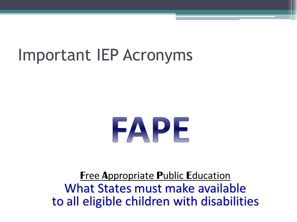 Important IEP Acronyms F ree A ppropriate P ublic E ducation What States must make available to all eligible children with disabilities