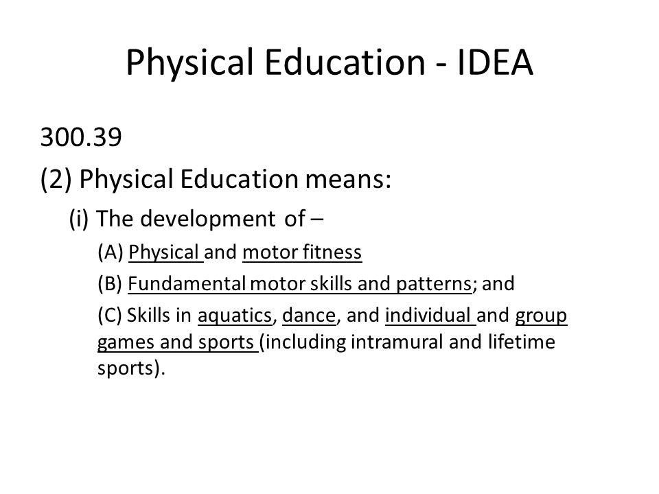 Physical Education - IDEA (2) Physical Education means: (i) The development of – (A) Physical and motor fitness (B) Fundamental motor skills and patterns; and (C) Skills in aquatics, dance, and individual and group games and sports (including intramural and lifetime sports).