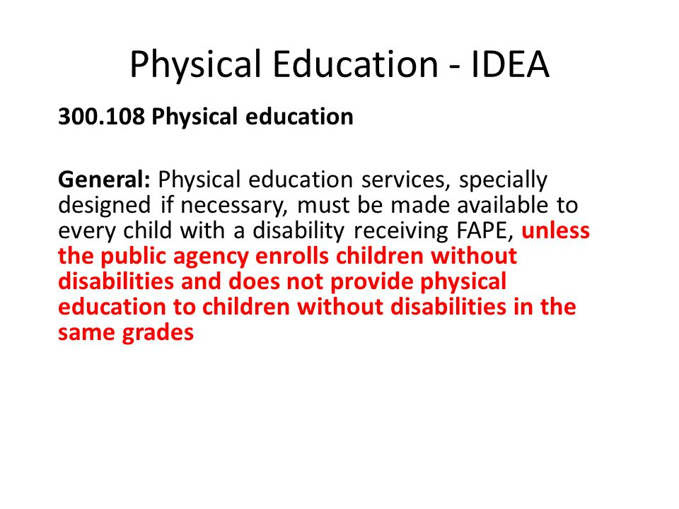 Physical Education - IDEA Physical education General: Physical education services, specially designed if necessary, must be made available to every child with a disability receiving FAPE, unless the public agency enrolls children without disabilities and does not provide physical education to children without disabilities in the same grades