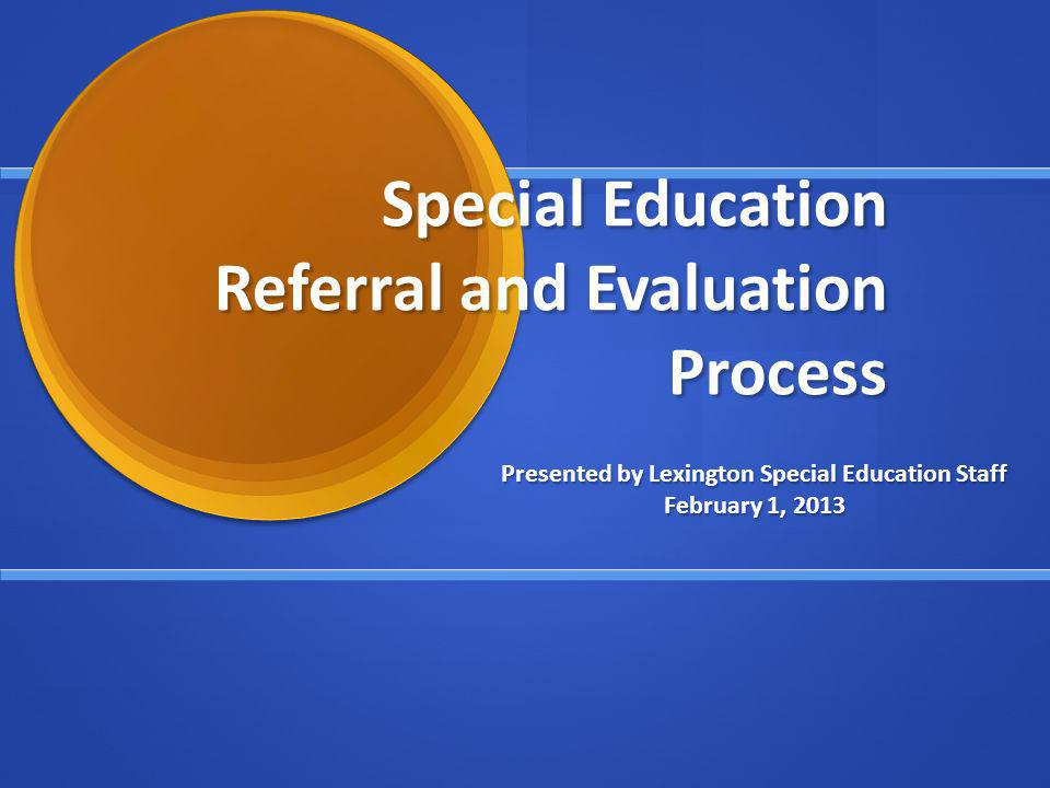 Special Education Referral and Evaluation Process Presented by Lexington Special Education Staff February 1, 2013