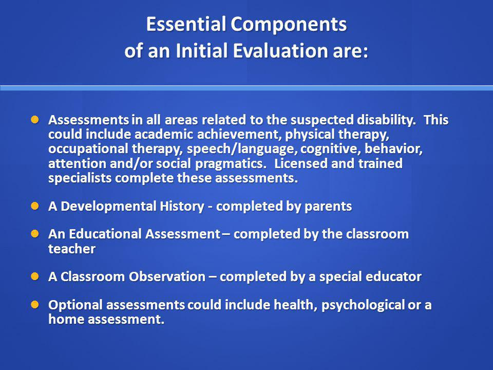 Essential Components of an Initial Evaluation are: Assessments in all areas related to the suspected disability.