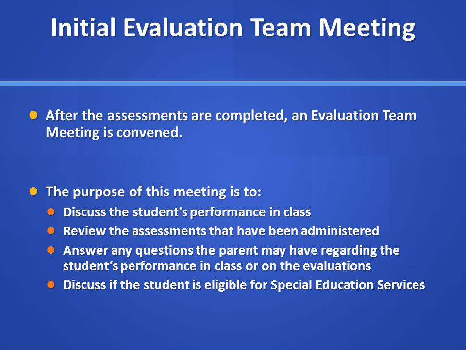 Initial Evaluation Team Meeting After the assessments are completed, an Evaluation Team Meeting is convened.