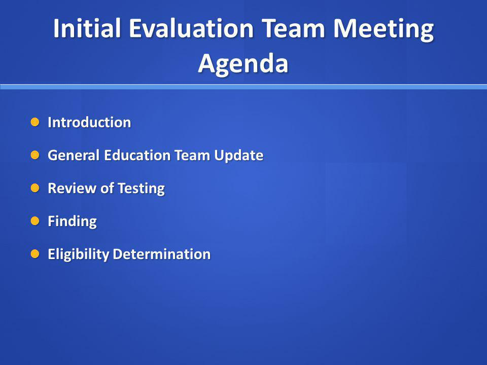 Initial Evaluation Team Meeting Agenda Initial Evaluation Team Meeting Agenda Introduction Introduction General Education Team Update General Education Team Update Review of Testing Review of Testing Finding Finding Eligibility Determination Eligibility Determination